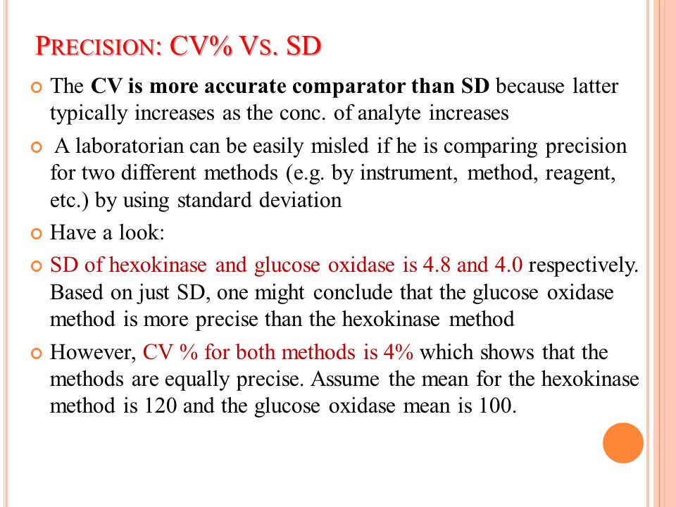 Precision: CV% Vs. SD The CV is more accurate comparator than SD because latter typically increases as the conc. of analyte increases.