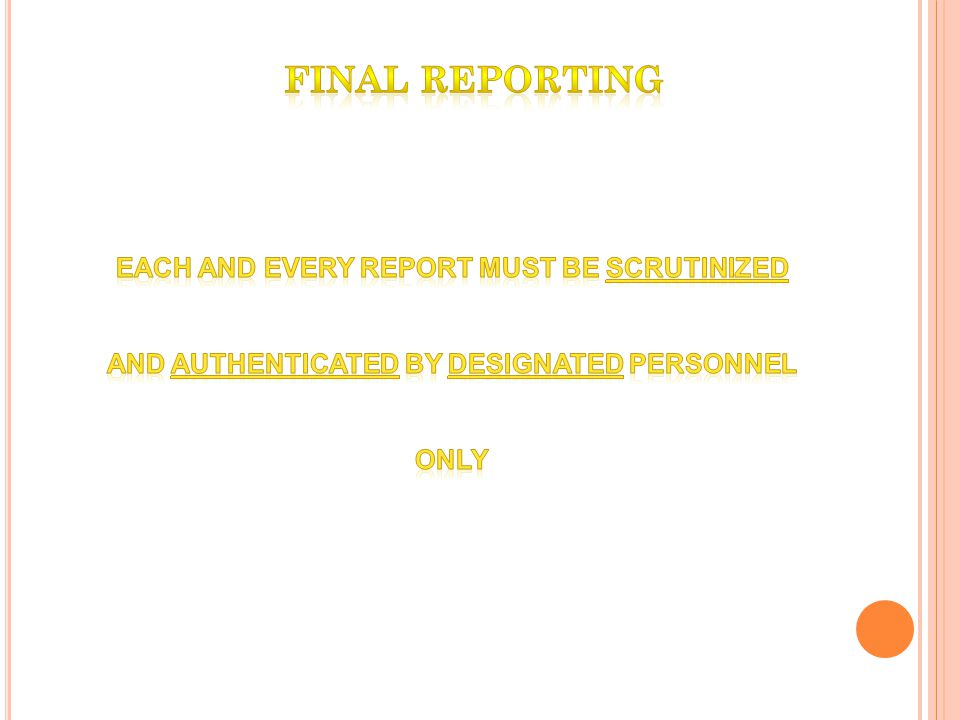 FINAL REPORTING EACH AND EVERY REPORT MUST BE SCRUTINIZED AND AUTHENTICATED BY DESIGNATED PERSONNEL ONLY.