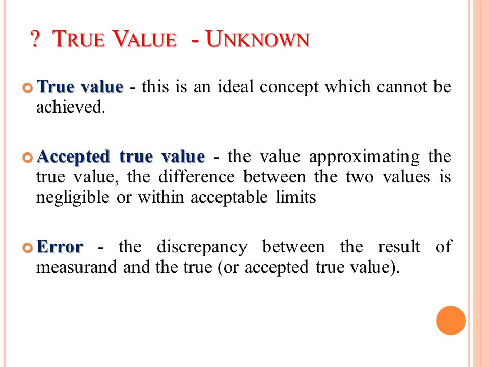 True Value - Unknown True value - this is an ideal concept which cannot be achieved.