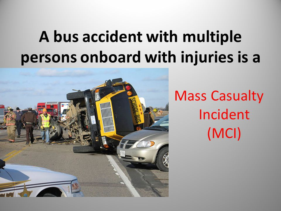 A bus accident with multiple persons onboard with injuries is a