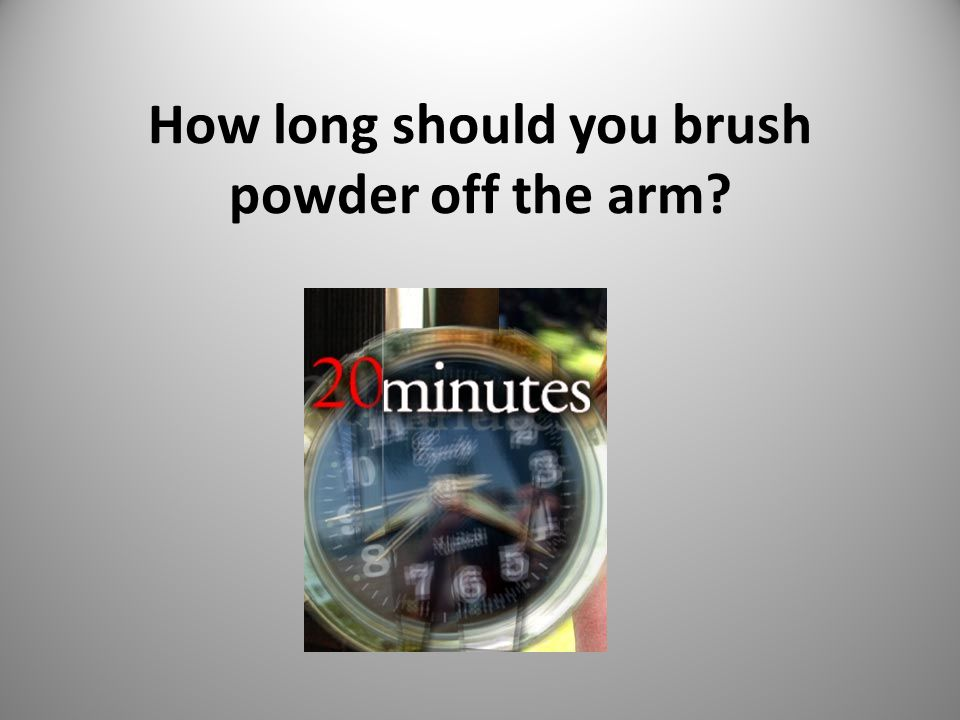 How long should you brush powder off the arm