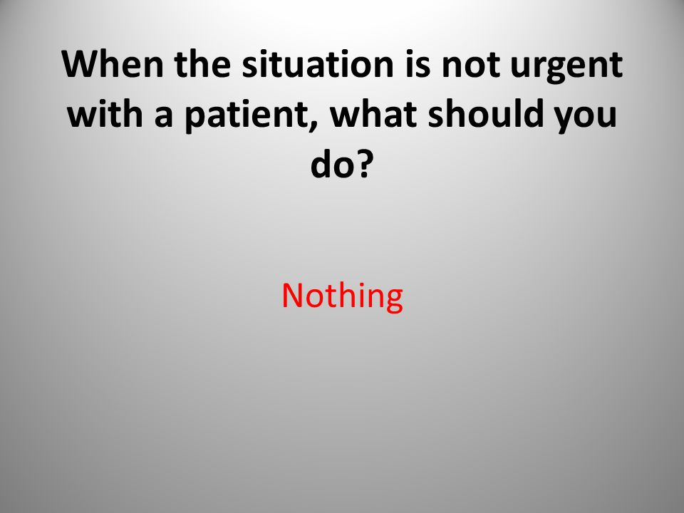 When the situation is not urgent with a patient, what should you do