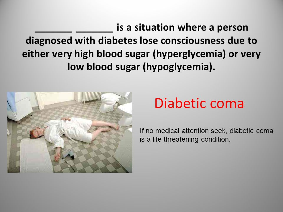 _______ _______ is a situation where a person diagnosed with diabetes lose consciousness due to either very high blood sugar (hyperglycemia) or very low blood sugar (hypoglycemia).