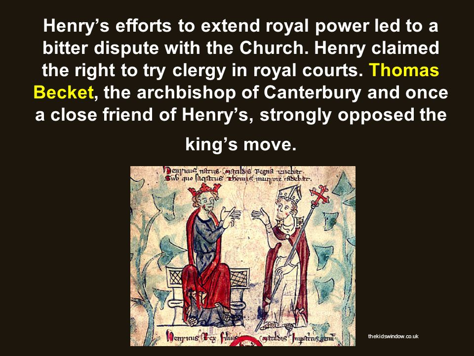 Henry's efforts to extend royal power led to a bitter dispute with the Church. Henry claimed the right to try clergy in royal courts. Thomas Becket, the archbishop of Canterbury and once a close friend of Henry's, strongly opposed the king's move.