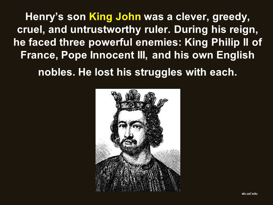 Henry's son King John was a clever, greedy, cruel, and untrustworthy ruler. During his reign, he faced three powerful enemies: King Philip II of France, Pope Innocent III, and his own English nobles. He lost his struggles with each.