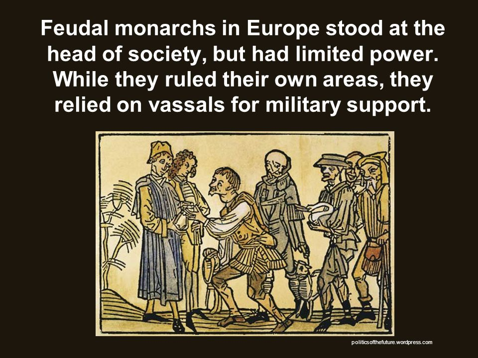 Feudal monarchs in Europe stood at the head of society, but had limited power. While they ruled their own areas, they relied on vassals for military support.