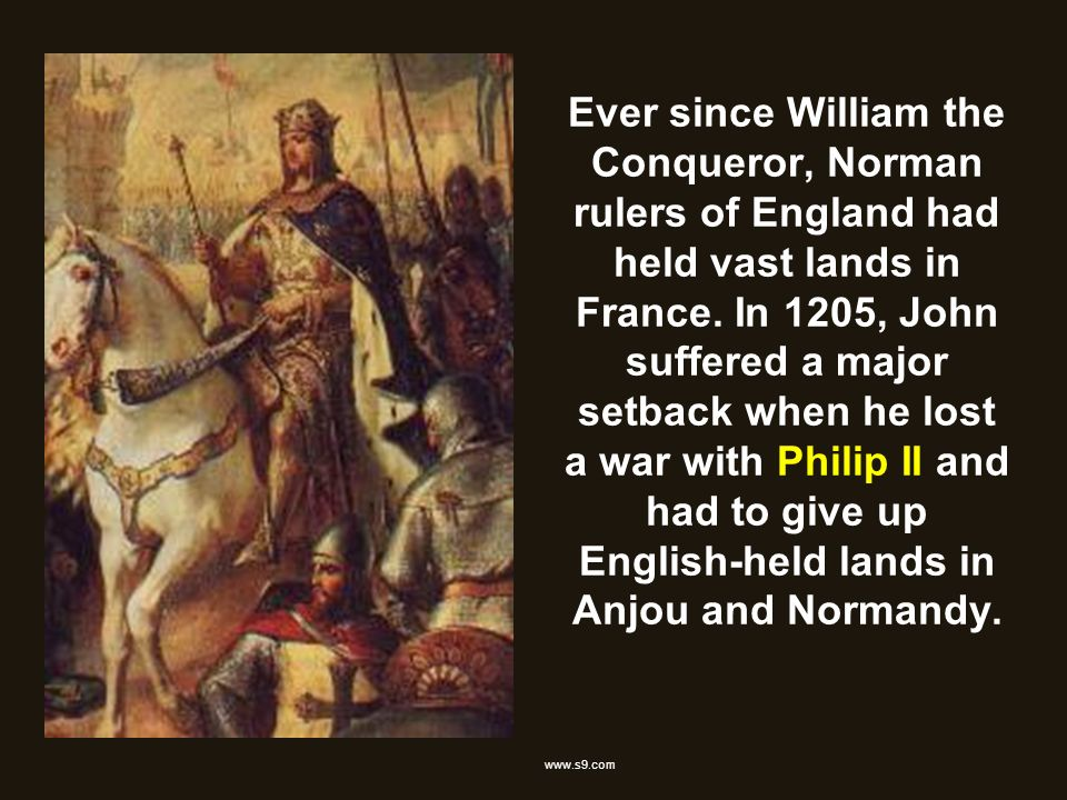 Ever since William the Conqueror, Norman rulers of England had held vast lands in France. In 1205, John suffered a major setback when he lost a war with Philip II and had to give up English-held lands in Anjou and Normandy.