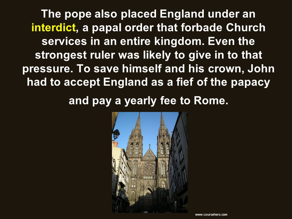 The pope also placed England under an interdict, a papal order that forbade Church services in an entire kingdom. Even the strongest ruler was likely to give in to that pressure. To save himself and his crown, John had to accept England as a fief of the papacy and pay a yearly fee to Rome.