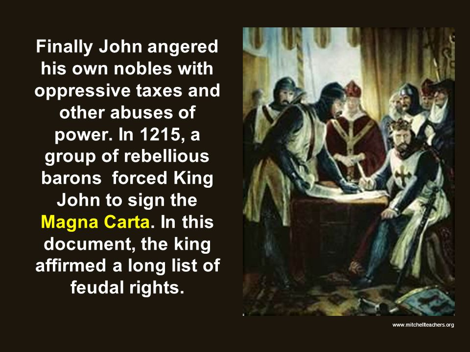 Finally John angered his own nobles with oppressive taxes and other abuses of power. In 1215, a group of rebellious barons forced King John to sign the Magna Carta. In this document, the king affirmed a long list of feudal rights.