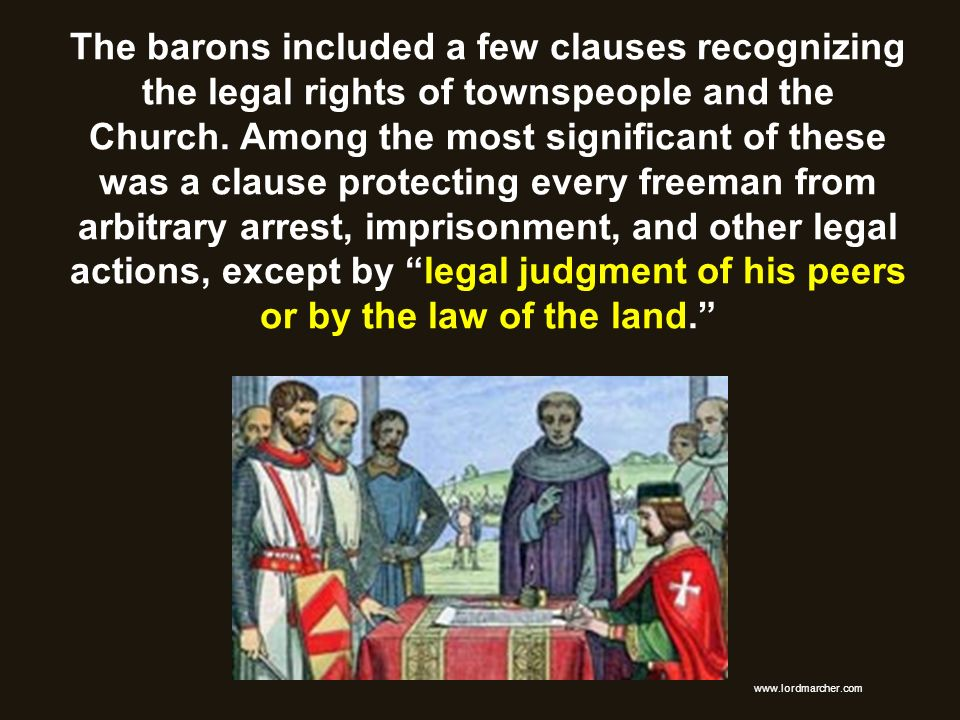 The barons included a few clauses recognizing the legal rights of townspeople and the Church. Among the most significant of these was a clause protecting every freeman from arbitrary arrest, imprisonment, and other legal actions, except by legal judgment of his peers or by the law of the land.