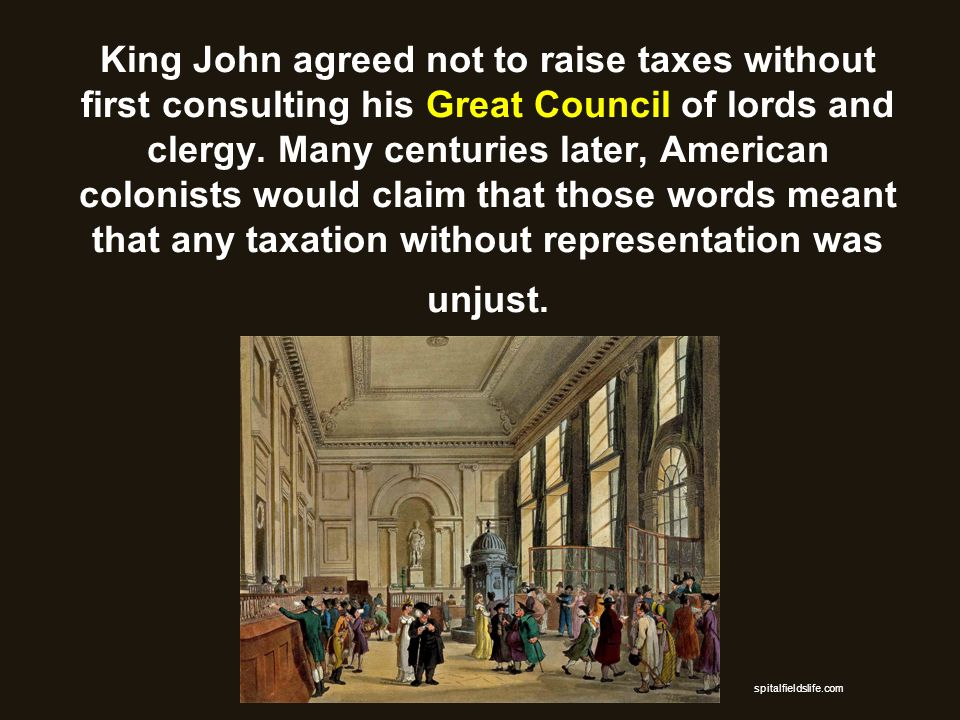 King John agreed not to raise taxes without first consulting his Great Council of lords and clergy. Many centuries later, American colonists would claim that those words meant that any taxation without representation was unjust.