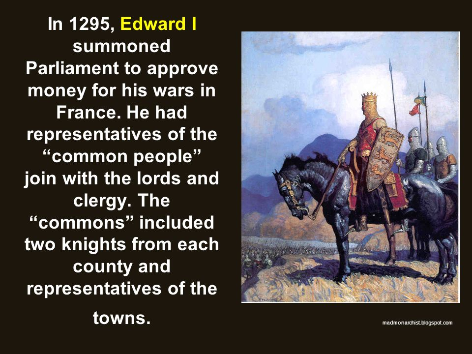In 1295, Edward I summoned Parliament to approve money for his wars in France. He had representatives of the common people join with the lords and clergy. The commons included two knights from each county and representatives of the towns.
