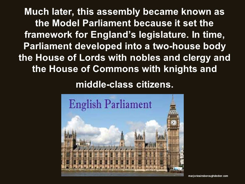 Much later, this assembly became known as the Model Parliament because it set the framework for England's legislature. In time, Parliament developed into a two-house body the House of Lords with nobles and clergy and the House of Commons with knights and middle-class citizens.