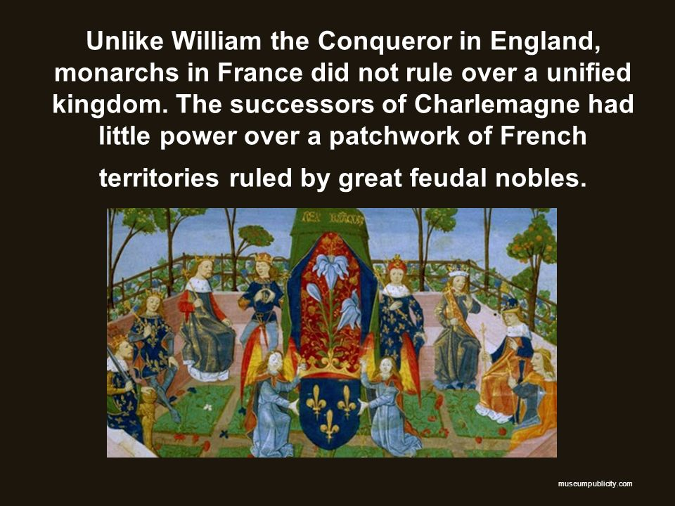 Unlike William the Conqueror in England, monarchs in France did not rule over a unified kingdom. The successors of Charlemagne had little power over a patchwork of French territories ruled by great feudal nobles.