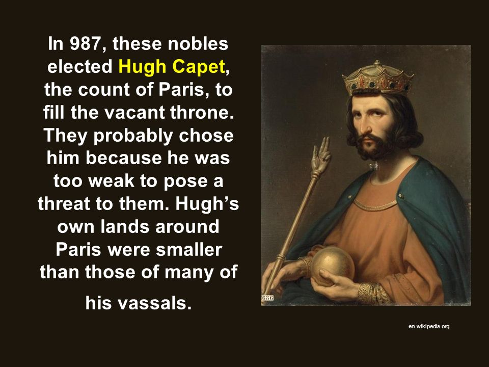 In 987, these nobles elected Hugh Capet, the count of Paris, to fill the vacant throne. They probably chose him because he was too weak to pose a threat to them. Hugh's own lands around Paris were smaller than those of many of his vassals.
