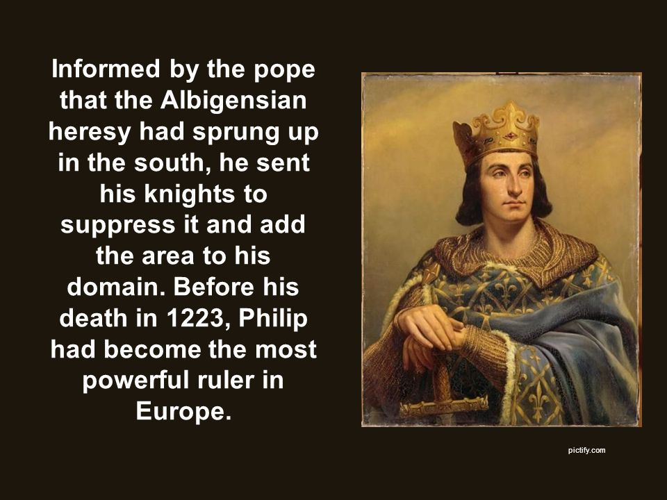 Informed by the pope that the Albigensian heresy had sprung up in the south, he sent his knights to suppress it and add the area to his domain. Before his death in 1223, Philip had become the most powerful ruler in Europe.