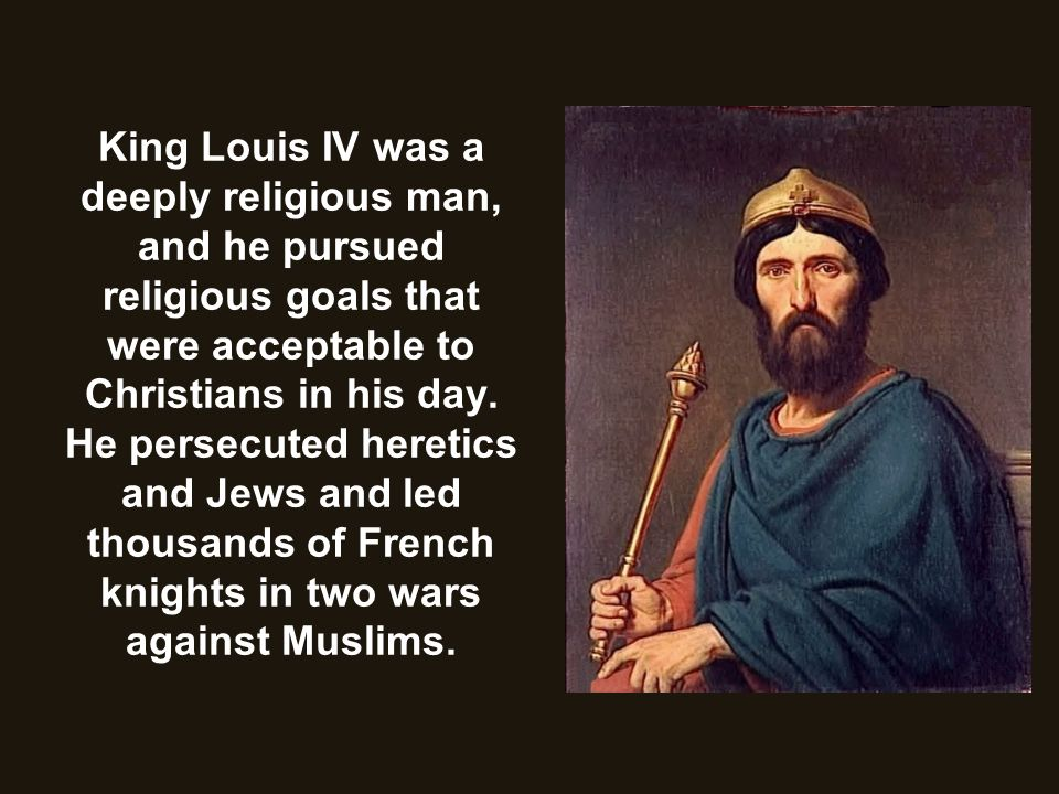 King Louis IV was a deeply religious man, and he pursued religious goals that were acceptable to Christians in his day.