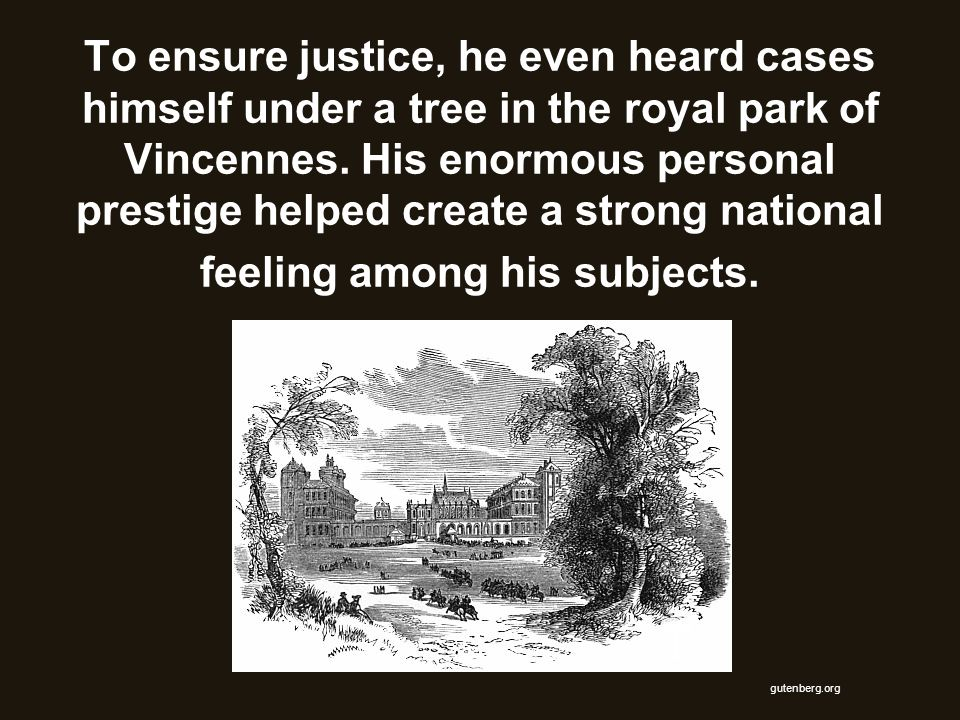 To ensure justice, he even heard cases himself under a tree in the royal park of Vincennes. His enormous personal prestige helped create a strong national feeling among his subjects.