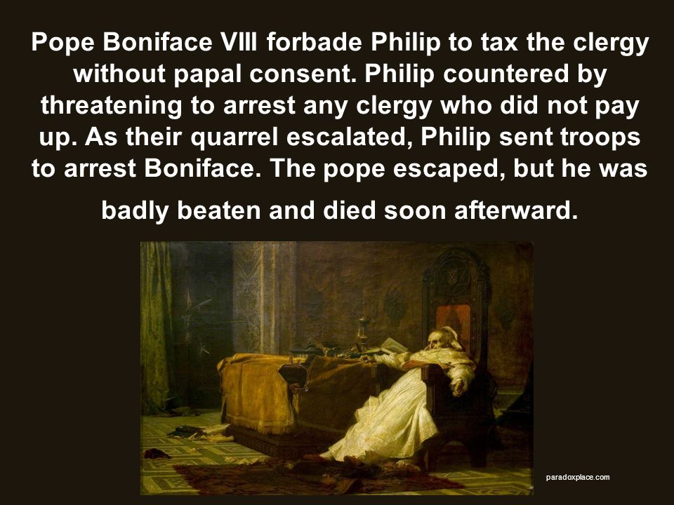 Pope Boniface VIII forbade Philip to tax the clergy without papal consent. Philip countered by threatening to arrest any clergy who did not pay up. As their quarrel escalated, Philip sent troops to arrest Boniface. The pope escaped, but he was badly beaten and died soon afterward.