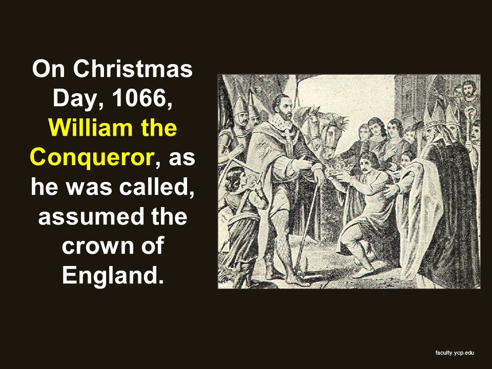 On Christmas Day, 1066, William the Conqueror, as he was called, assumed the crown of England.