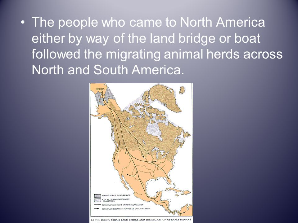 The people who came to North America either by way of the land bridge or boat followed the migrating animal herds across North and South America.