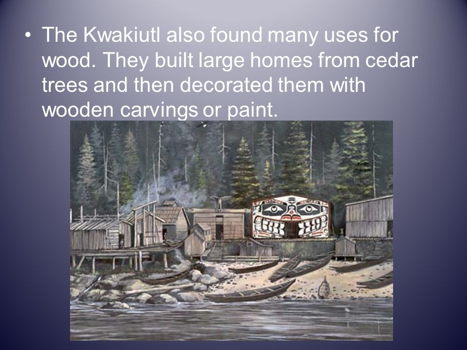 The Kwakiutl also found many uses for wood