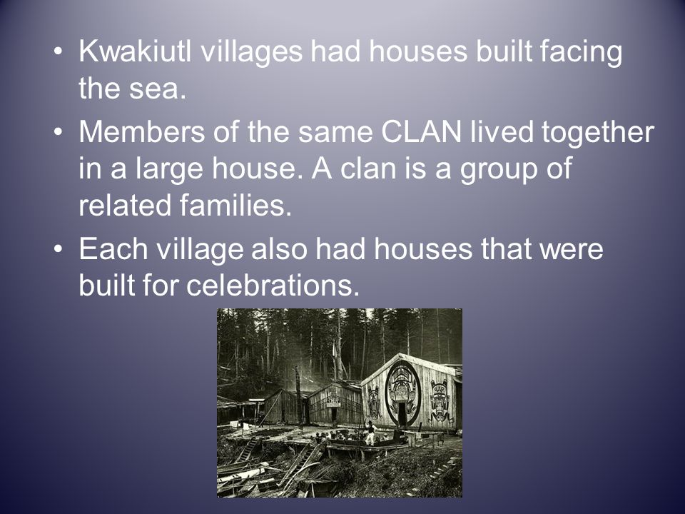 Kwakiutl villages had houses built facing the sea.