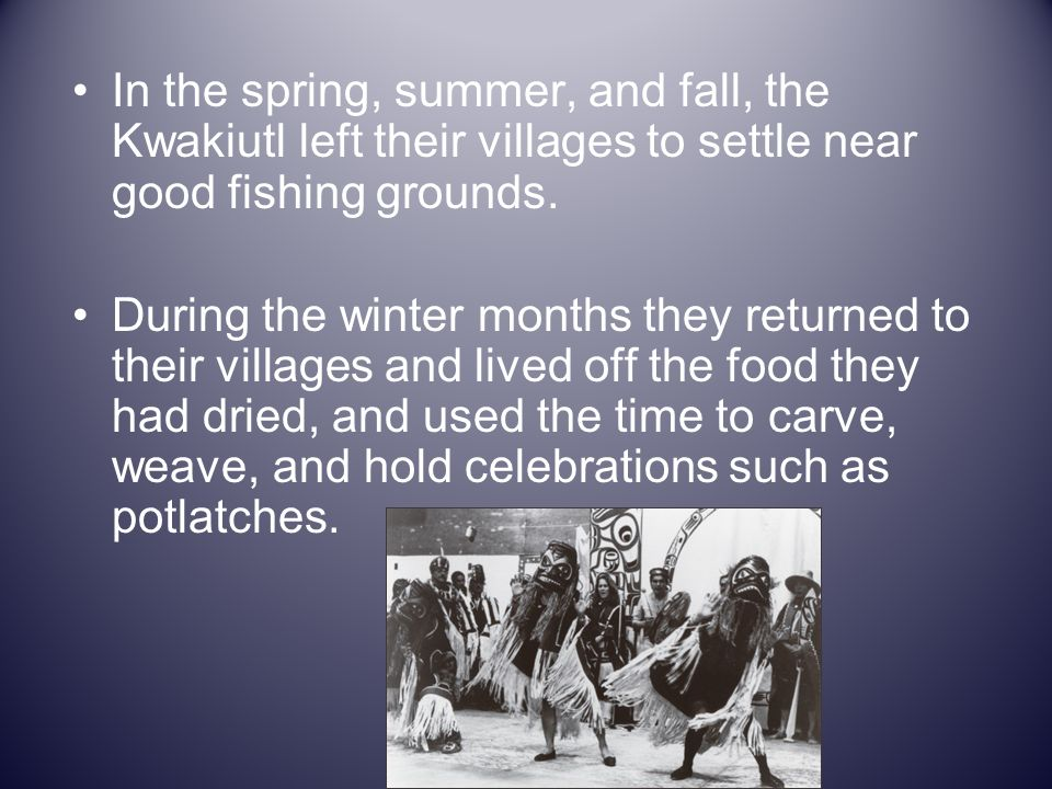 In the spring, summer, and fall, the Kwakiutl left their villages to settle near good fishing grounds.