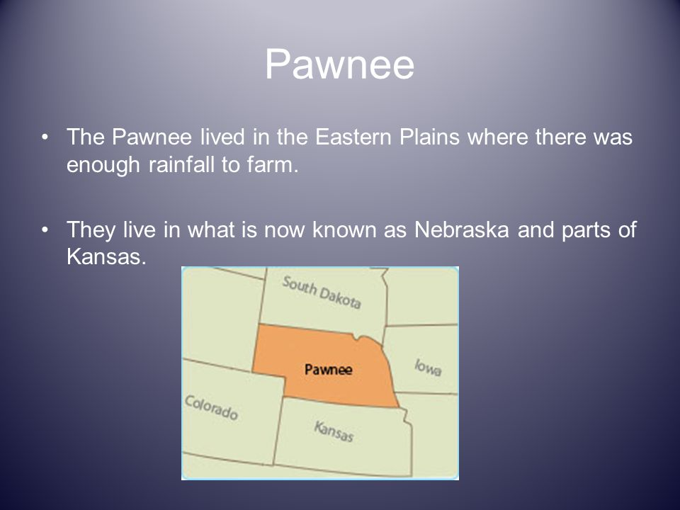 Pawnee The Pawnee lived in the Eastern Plains where there was enough rainfall to farm.