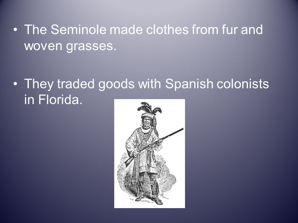 The Seminole made clothes from fur and woven grasses.