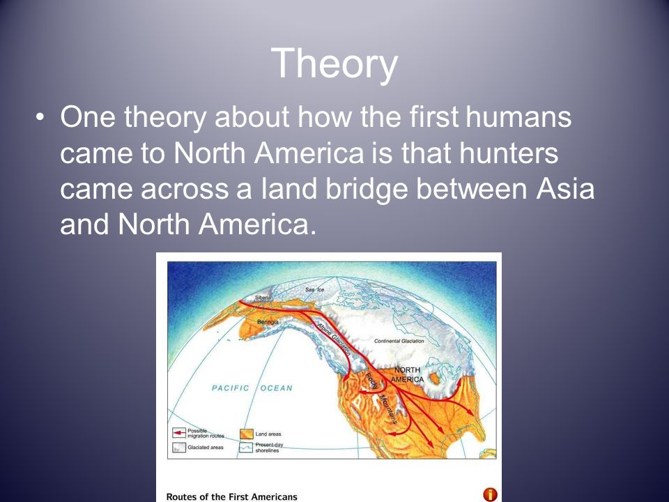 Theory One theory about how the first humans came to North America is that hunters came across a land bridge between Asia and North America.