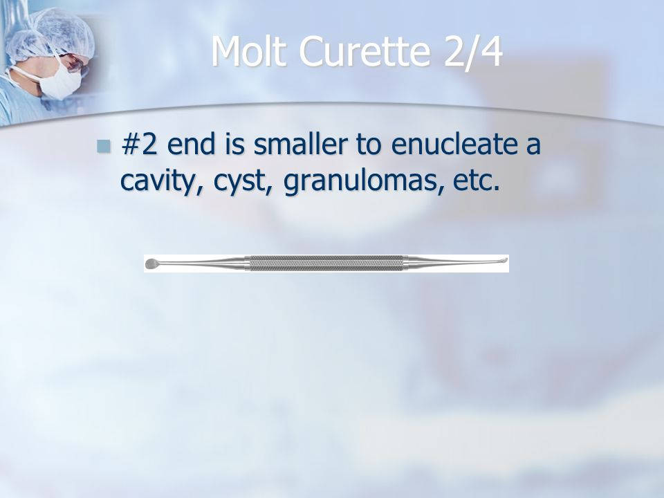 Molt Curette 2/4 #2 end is smaller to enucleate a cavity, cyst, granulomas, etc.