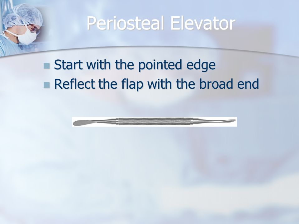 Periosteal Elevator Start with the pointed edge