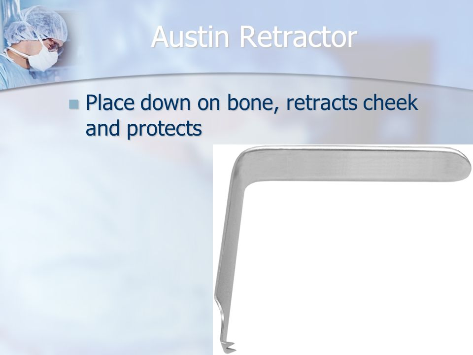 Austin Retractor Place down on bone, retracts cheek and protects
