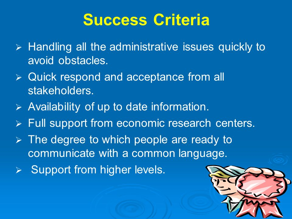 Success Criteria Handling all the administrative issues quickly to avoid obstacles. Quick respond and acceptance from all stakeholders.