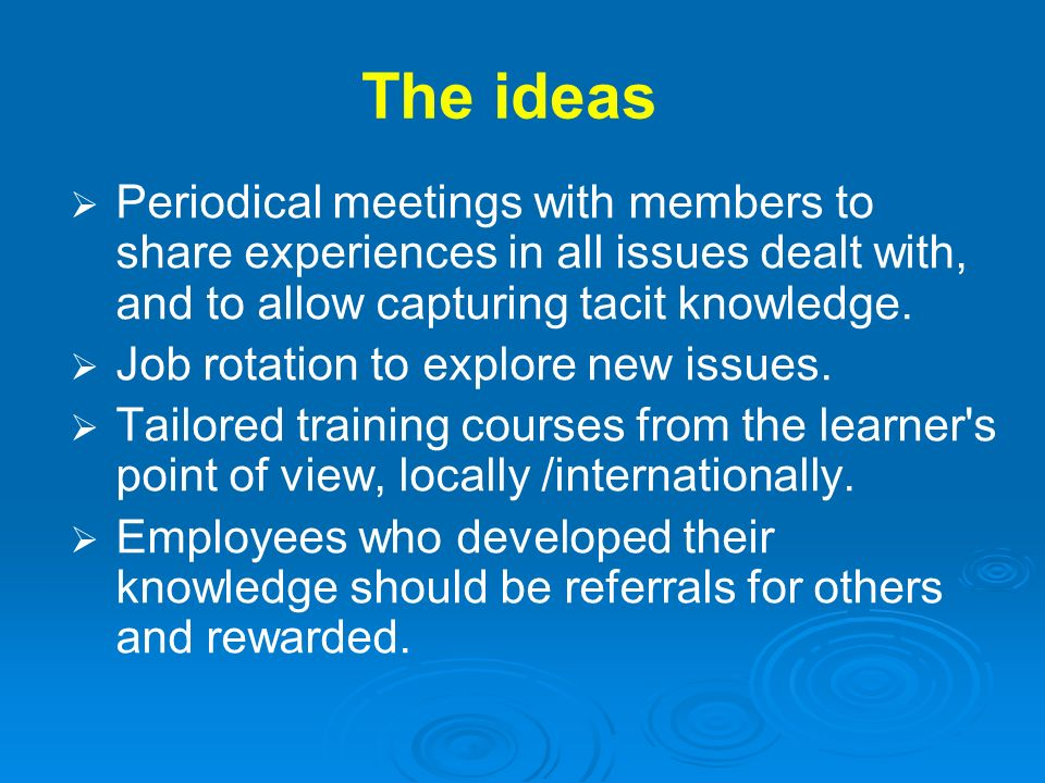 The ideas Periodical meetings with members to share experiences in all issues dealt with, and to allow capturing tacit knowledge.