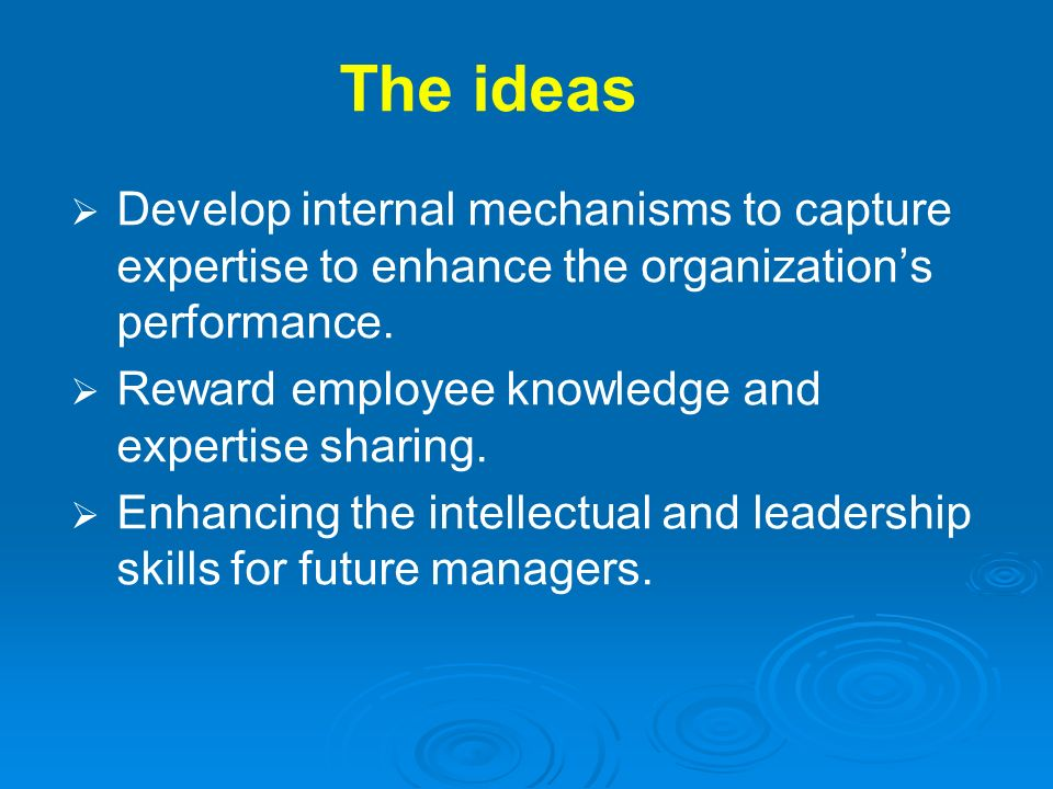 The ideas Develop internal mechanisms to capture expertise to enhance the organization's performance.