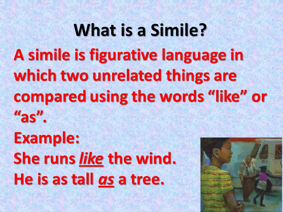 What is a Simile A simile is figurative language in which two unrelated things are compared using the words like or as .