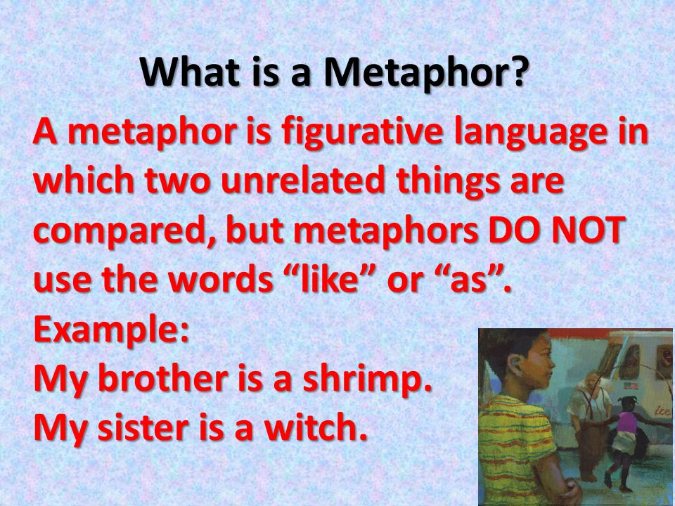 What is a Metaphor A metaphor is figurative language in which two unrelated things are compared, but metaphors DO NOT use the words like or as .