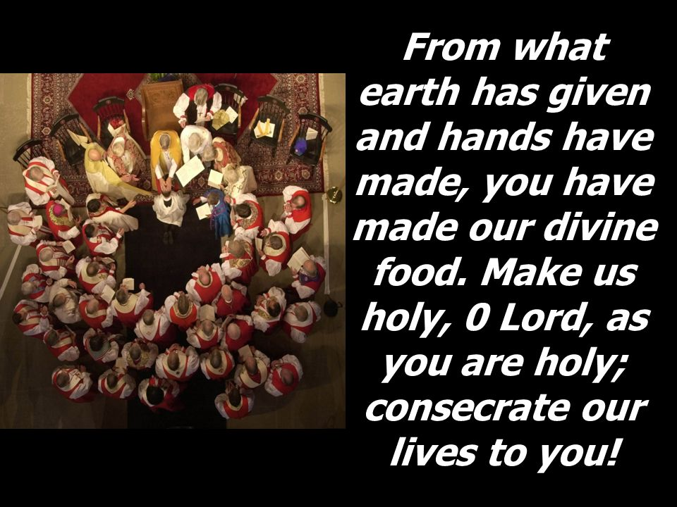 From what earth has given and hands have made, you have made our divine food.