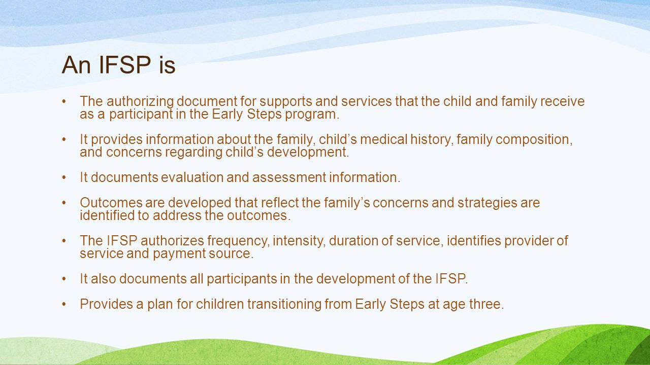 An IFSP is The authorizing document for supports and services that the child and family receive as a participant in the Early Steps program.