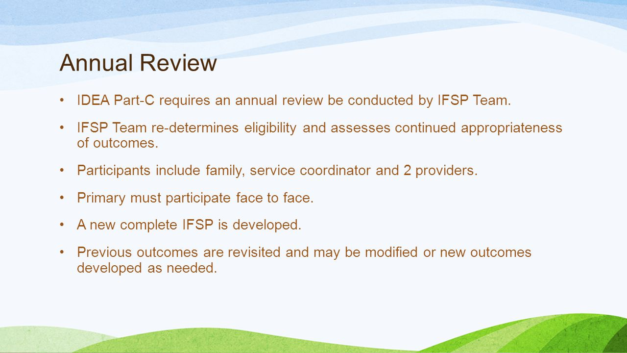Annual Review IDEA Part-C requires an annual review be conducted by IFSP Team.