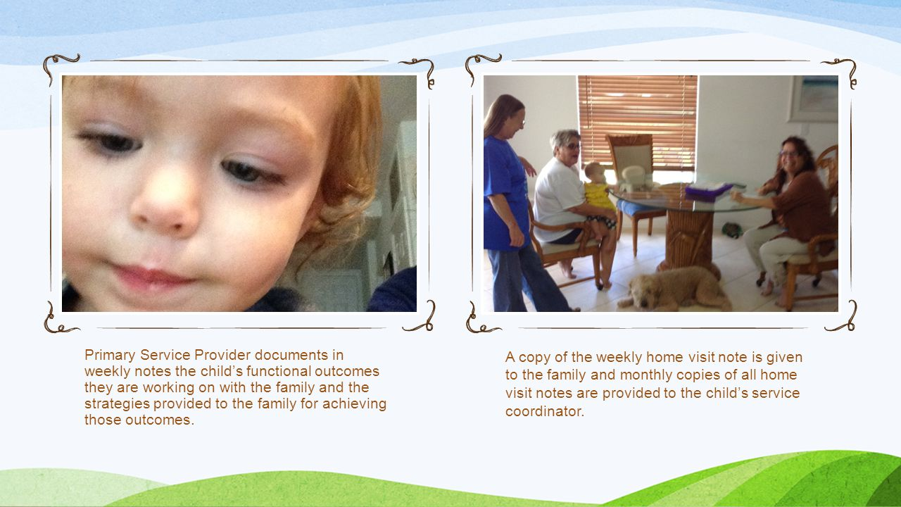 Primary Service Provider documents in weekly notes the child's functional outcomes they are working on with the family and the strategies provided to the family for achieving those outcomes.