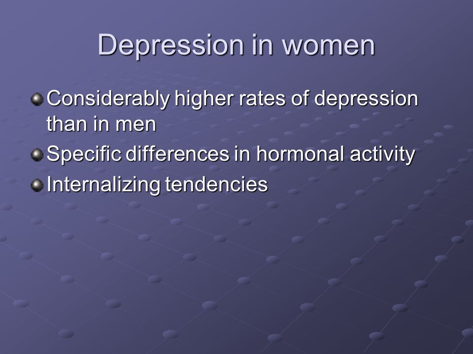 Depression in women Considerably higher rates of depression than in men. Specific differences in hormonal activity.