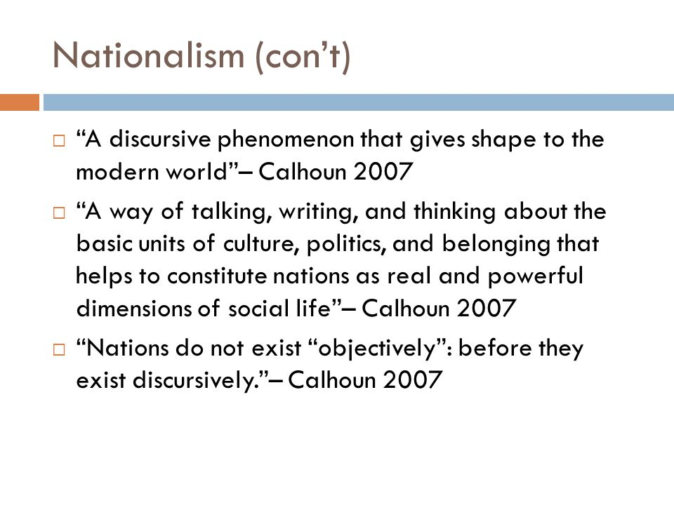 Nationalism (con't) A discursive phenomenon that gives shape to the modern world – Calhoun 2007.