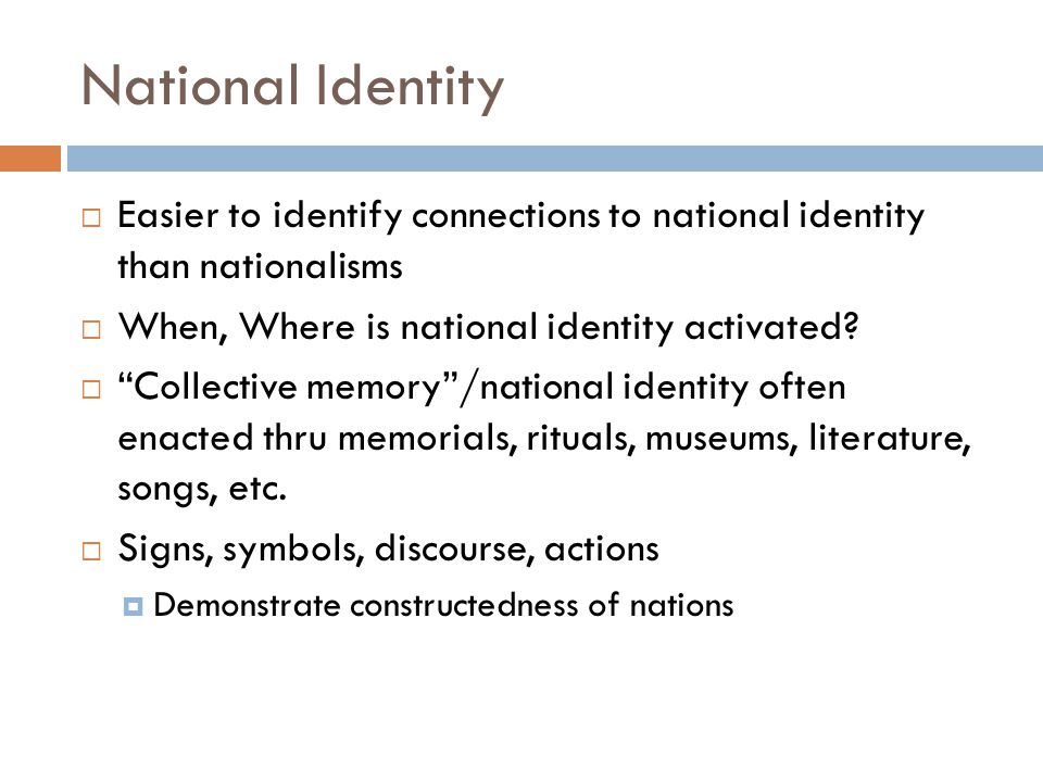 National Identity Easier to identify connections to national identity than nationalisms. When, Where is national identity activated