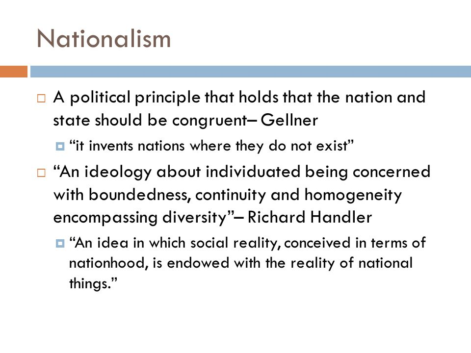 Nationalism A political principle that holds that the nation and state should be congruent– Gellner.