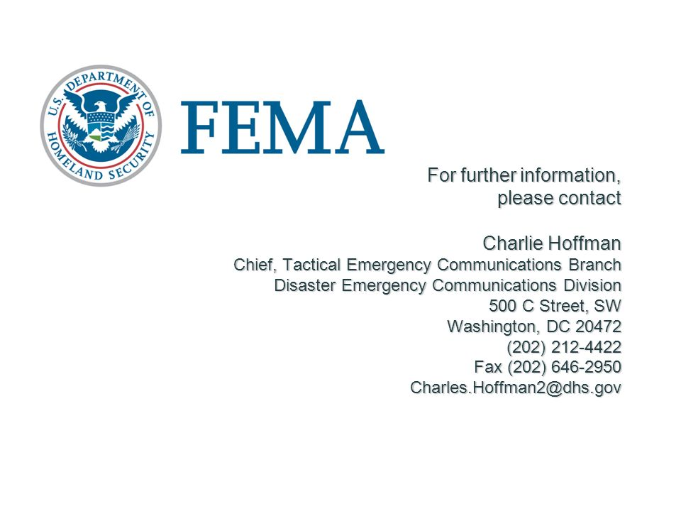 For further information, please contact Charlie Hoffman Chief, Tactical Emergency Communications Branch Disaster Emergency Communications Division 500 C Street, SW Washington, DC 20472 (202) 212-4422 Fax (202) 646-2950 Charles.Hoffman2@dhs.gov