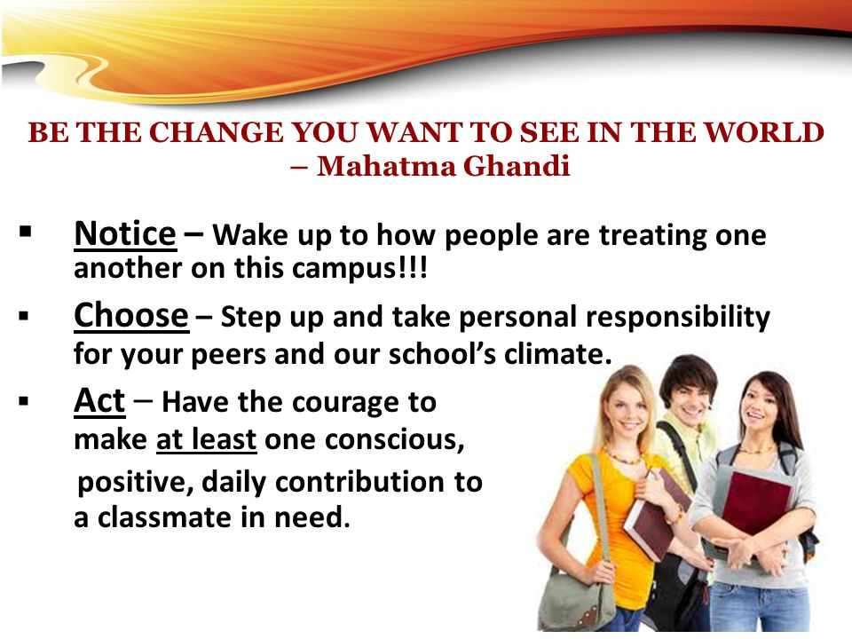 BE THE CHANGE YOU WANT TO SEE IN THE WORLD – Mahatma Ghandi