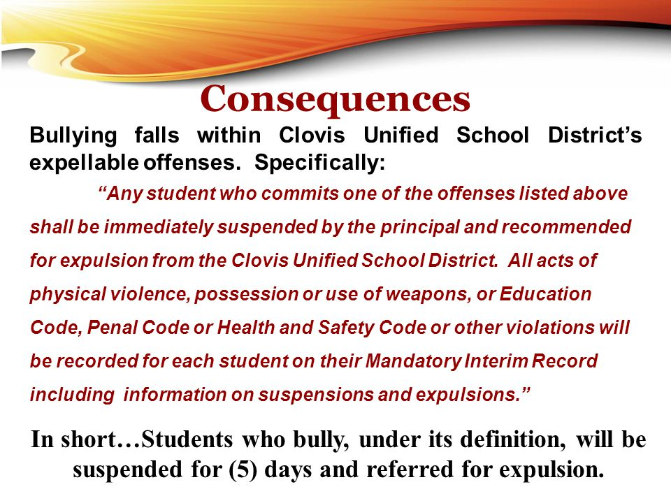 Consequences Bullying falls within Clovis Unified School District's expellable offenses. Specifically: